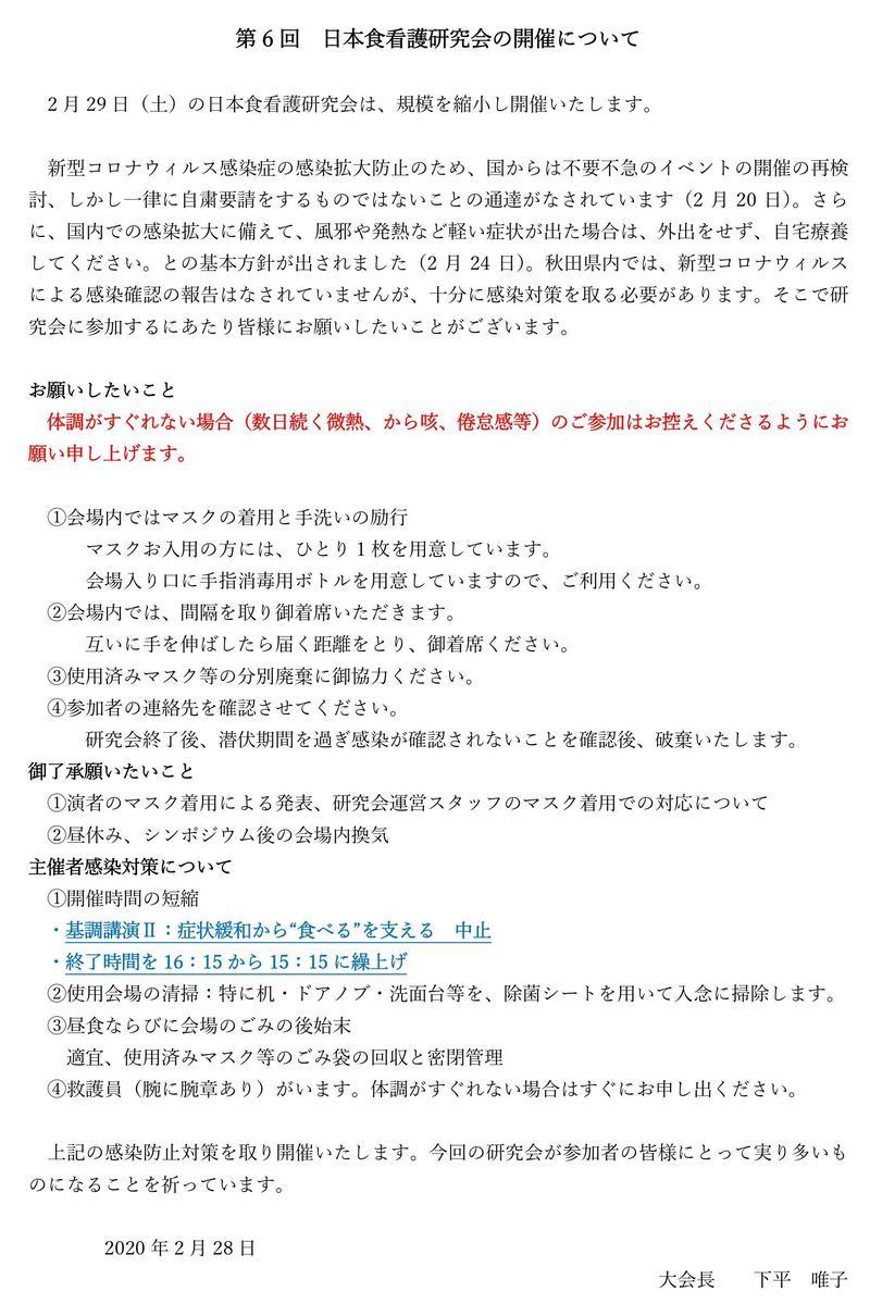 """第6回日本食看護研究会の開催について  2月29日(土)の日本食看護研究会は、規模を縮小し開催いたします。  新型コロナウィルス感染症の感染拡大防止のため、国からは不要不急のイベントの開催の再検討、しかし一律に自粛要請をするものではないことの通達がなされています(2月20日)。さらに、国内での感染拡大に備えて、風邪や発熱など軽い症状が出た場合は、外出をせず、自宅療養してください。との基本方針が出されました(2月24日)。秋田県内では、新型コロナウィルスによる感染確認の報告はなされていませんが、十分に感染対策を取る必要があります。そこで研究会に参加するにあたり皆様にお願いしたいことがございます。  お願いしたいこと 体調がすぐれない場合(数日続く微熱、から咳、倦怠感等)のご参加はお控えくださるようにお願い申し上げます。  ①会場内ではマスクの着用と手洗いの励行 マスクお入用の方には、ひとり1枚を用意しています。 会場入り口に手指消毒用ボトルを用意していますので、ご利用ください。 ②会場内では、間隔を取り御着席いただきます。 互いに手を伸ばしたら届く距離をとり、御着席ください。 ③使用済みマスク等の分別廃棄に御協力ください。 ④参加者の連絡先を確認させてください。 研究会終了後、潜伏期間を過ぎ感染が確認されないことを確認後、破棄いたします。 御了承願いたいこと ①演者のマスク着用による発表、研究会運営スタッフのマスク着用での対応について ②昼休み、シンポジウム後の会場内換気 主催者感染対策について ①開催時間の短縮 ・基調講演Ⅱ:症状緩和から""""食べる""""を支える中止 ・終了時間を16:15から15:15に繰上げ ②使用会場の清掃:特に机・ドアノブ・洗面台等を、除菌シートを用いて入念に掃除します。 ③昼食ならびに会場のごみの後始末 適宜、使用済みマスク等のごみ袋の回収と密閉管理 ④救護員(腕に腕章あり)がいます。体調がすぐれない場合はすぐにお申し出ください。  上記の感染防止対策を取り開催いたします。今回の研究会が参加者の皆様にとって実り多いものになることを祈っています。  2020年2月28日 大会長下平唯子"""
